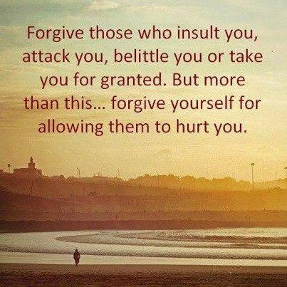 Forgive those who insult you, attack you, belittle you or take you for granted. But more than this...Forgive yourself for allowing them to hurt you.